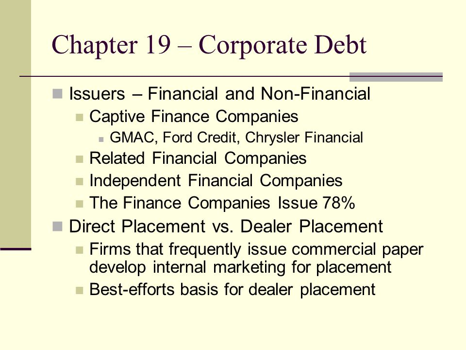Chapter 19 – Corporate Debt Issuers – Financial and Non-Financial Captive Finance Companies GMAC, Ford Credit, Chrysler Financial Related Financial Companies Independent Financial Companies The Finance Companies Issue 78% Direct Placement vs.
