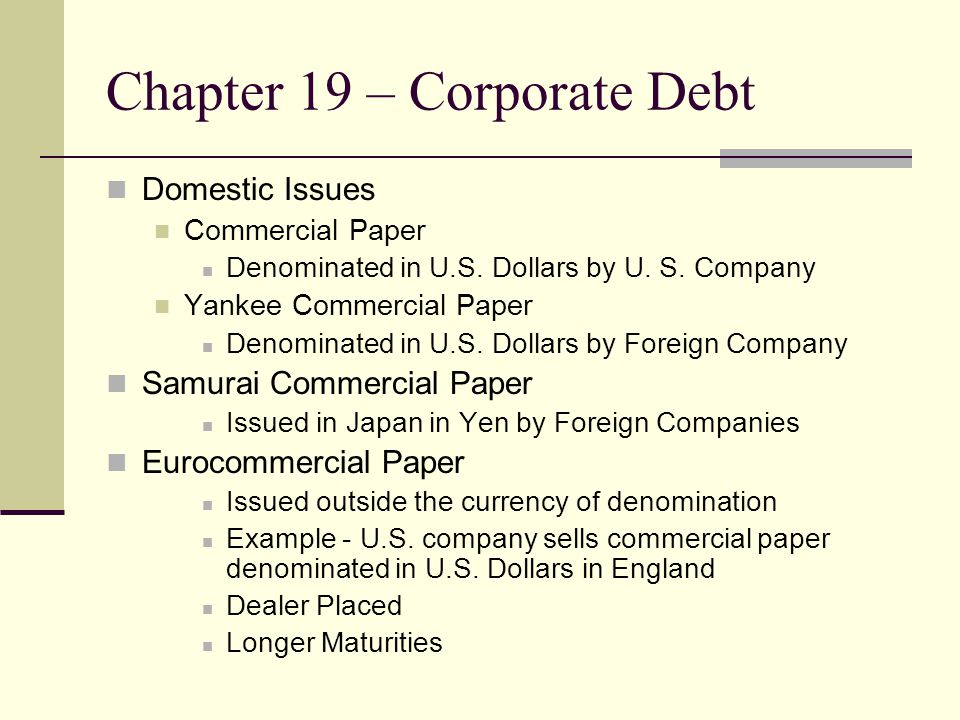 Chapter 19 – Corporate Debt Medium-Term Notes They fit between commercial paper and bonds Fairly new First Issue the 70s by GMAC Merrill Lynch pioneered the market in 1981  Secondary Market for Notes Rule 415 – Shelf Registration in 1982 Euro Medium-Term Notes began in 1987 Growth strong in 90s 57% of outstanding debt for financial companies 12% of outstanding debt for non-financials