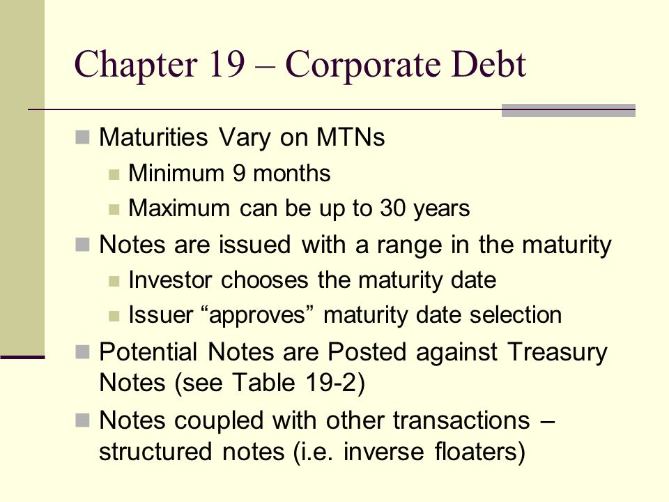 Chapter 19 – Corporate Debt Maturities Vary on MTNs Minimum 9 months Maximum can be up to 30 years Notes are issued with a range in the maturity Inves