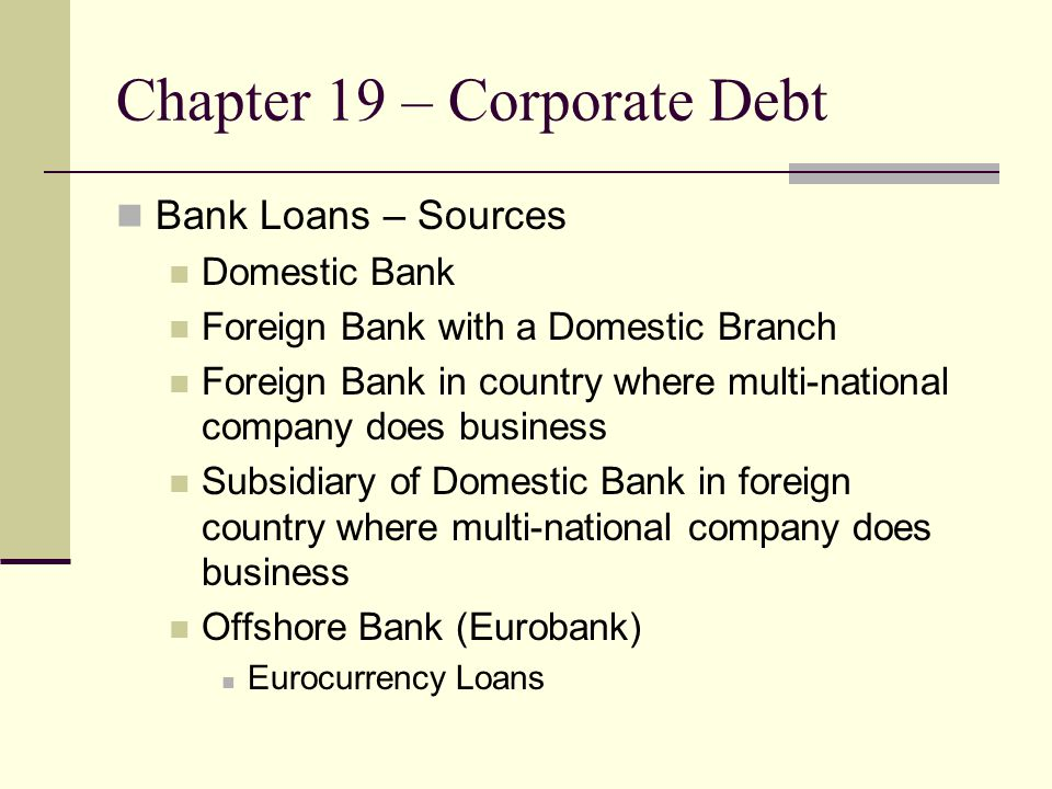 Chapter 19 – Corporate Debt Syndicated Bank Loans Usually the size of the loan is too large for one bank – Shell Oil Company purchase of Kern Ridge Oil of California Senior Bank Loans – Take priority on interest and principal over bond issues Floating Rate Loans – Benchmarked LIBOR, Prime Rate, etc.