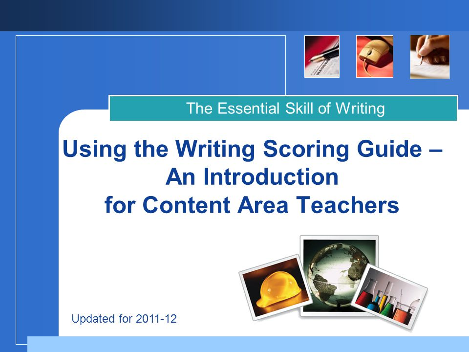 Company LOGO Using the Writing Scoring Guide – An Introduction for Content Area Teachers The Essential Skill of Writing Updated for 2011-12