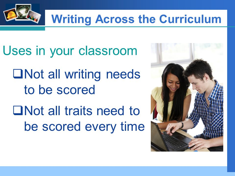 Company LOGO Writing Across the Curriculum Uses in your classroom  Not all writing needs to be scored  Not all traits need to be scored every time