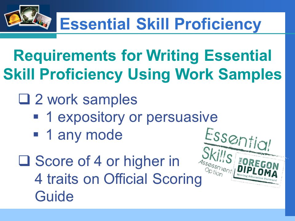 Company LOGO Essential Skill Proficiency Requirements for Writing Essential Skill Proficiency Using Work Samples  2 work samples  1 expository or persuasive  1 any mode  Score of 4 or higher in 4 traits on Official Scoring Guide