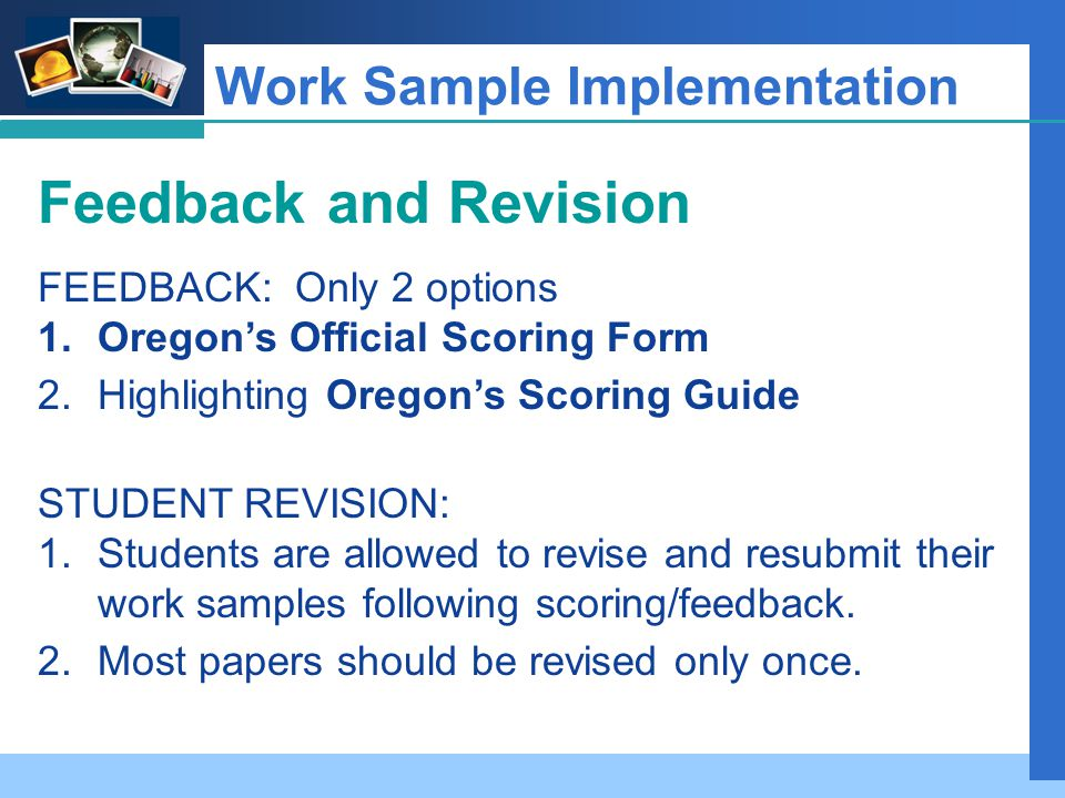 Company LOGO Work Sample Implementation Feedback and Revision FEEDBACK: Only 2 options 1.Oregon's Official Scoring Form 2.Highlighting Oregon's Scoring Guide STUDENT REVISION: 1.Students are allowed to revise and resubmit their work samples following scoring/feedback.