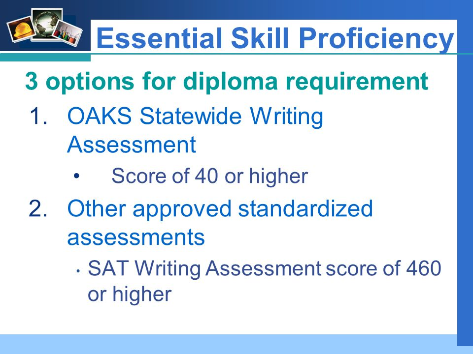 Company LOGO Essential Skill Proficiency 3 options for diploma requirement 1.OAKS Statewide Writing Assessment Score of 40 or higher 2.Other approved standardized assessments SAT Writing Assessment score of 460 or higher