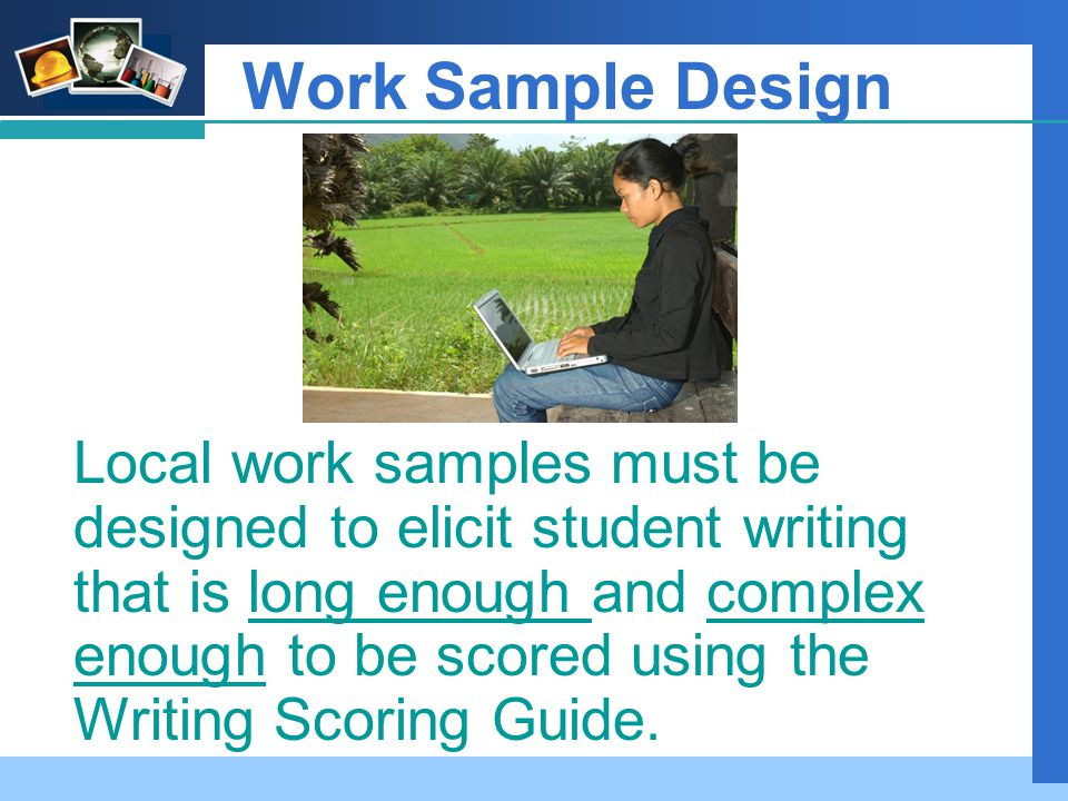 Company LOGO Work Sample Design Local work samples must be designed to elicit student writing that is long enough and complex enough to be scored using the Writing Scoring Guide.