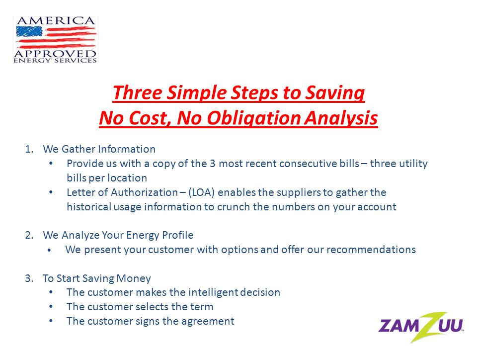 Three Simple Steps to Saving No Cost, No Obligation Analysis 1.We Gather Information Provide us with a copy of the 3 most recent consecutive bills – three utility bills per location Letter of Authorization – (LOA) enables the suppliers to gather the historical usage information to crunch the numbers on your account 2.We Analyze Your Energy Profile We present your customer with options and offer our recommendations 3.To Start Saving Money The customer makes the intelligent decision The customer selects the term The customer signs the agreement