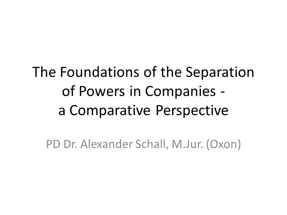 The Foundations of the Separation of Powers in Companies - a Comparative Perspective PD Dr. Alexander Schall, M.Jur. (Oxon)
