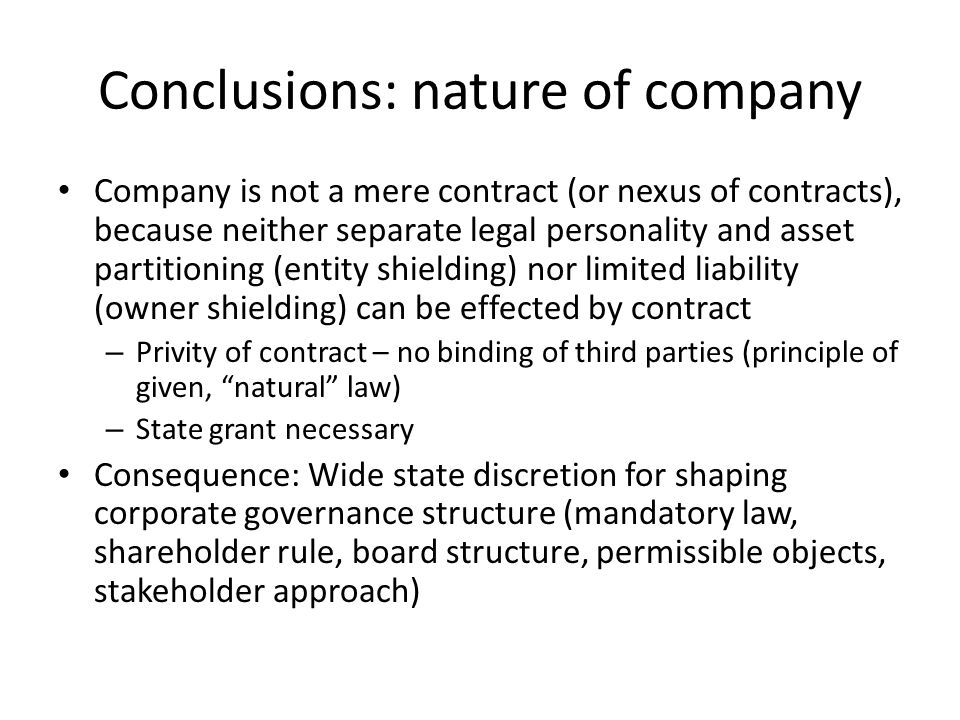 Conclusions: nature of company Company is not a mere contract (or nexus of contracts), because neither separate legal personality and asset partitioning (entity shielding) nor limited liability (owner shielding) can be effected by contract – Privity of contract – no binding of third parties (principle of given, natural law) – State grant necessary Consequence: Wide state discretion for shaping corporate governance structure (mandatory law, shareholder rule, board structure, permissible objects, stakeholder approach)