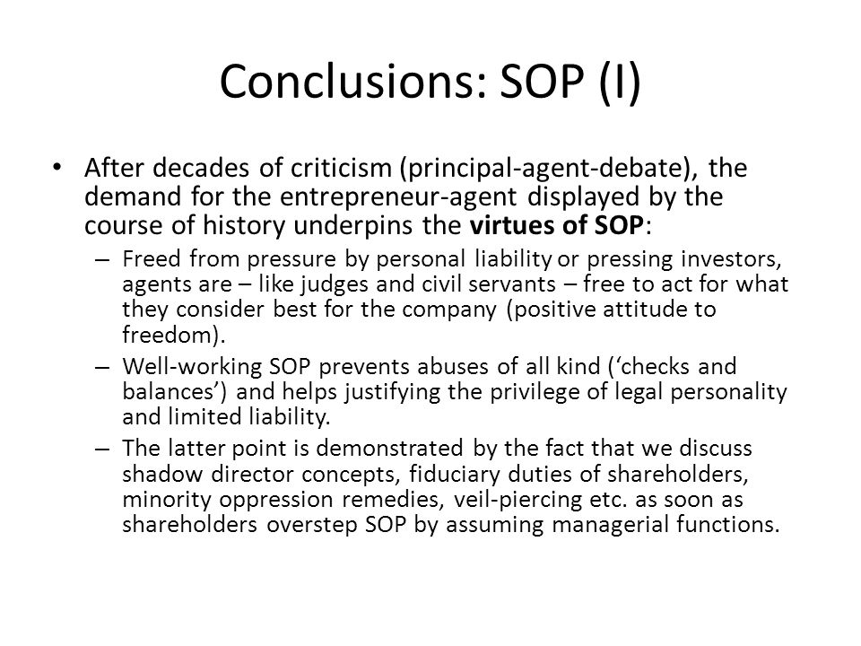 Conclusions: SOP (I) After decades of criticism (principal-agent-debate), the demand for the entrepreneur-agent displayed by the course of history underpins the virtues of SOP: – Freed from pressure by personal liability or pressing investors, agents are – like judges and civil servants – free to act for what they consider best for the company (positive attitude to freedom).