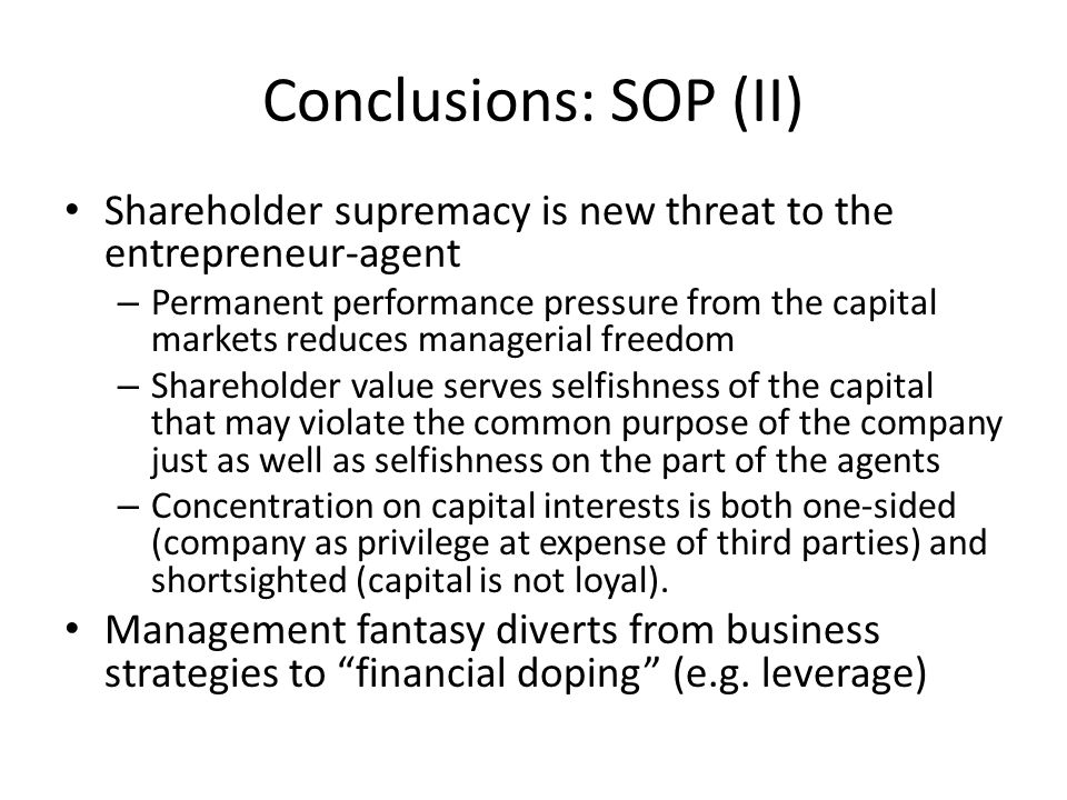 Conclusions: SOP (II) Shareholder supremacy is new threat to the entrepreneur-agent – Permanent performance pressure from the capital markets reduces managerial freedom – Shareholder value serves selfishness of the capital that may violate the common purpose of the company just as well as selfishness on the part of the agents – Concentration on capital interests is both one-sided (company as privilege at expense of third parties) and shortsighted (capital is not loyal).