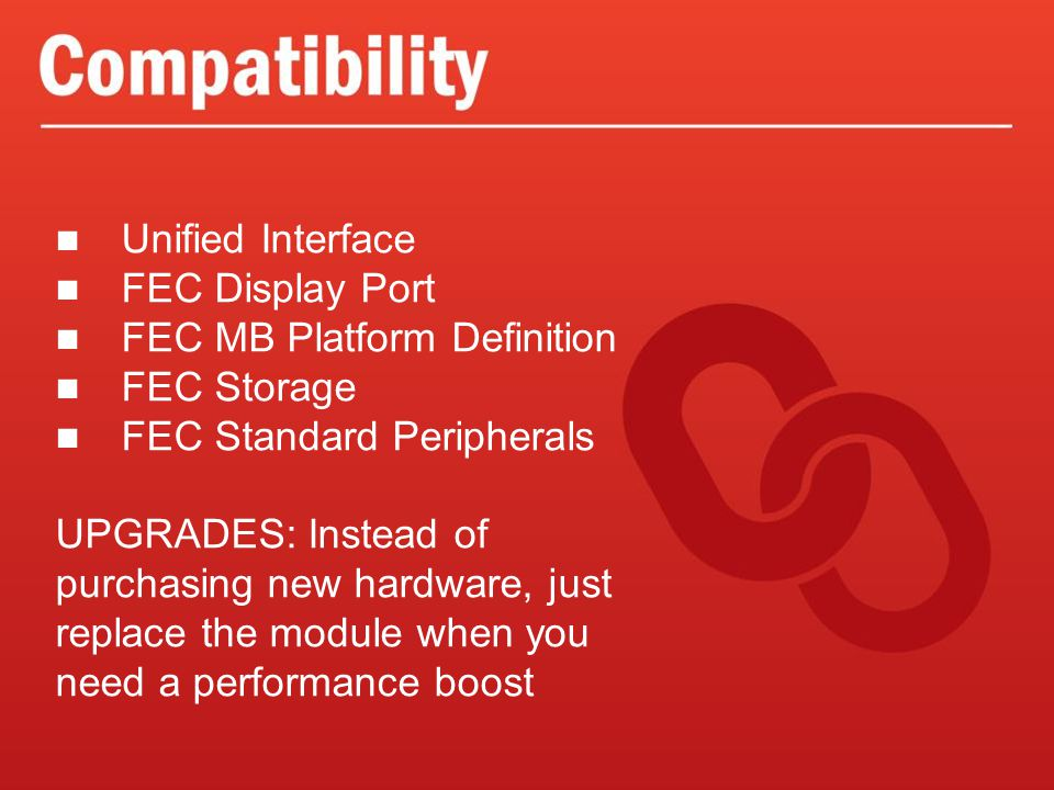 Unified Interface FEC Display Port FEC MB Platform Definition FEC Storage FEC Standard Peripherals UPGRADES: Instead of purchasing new hardware, just replace the module when you need a performance boost