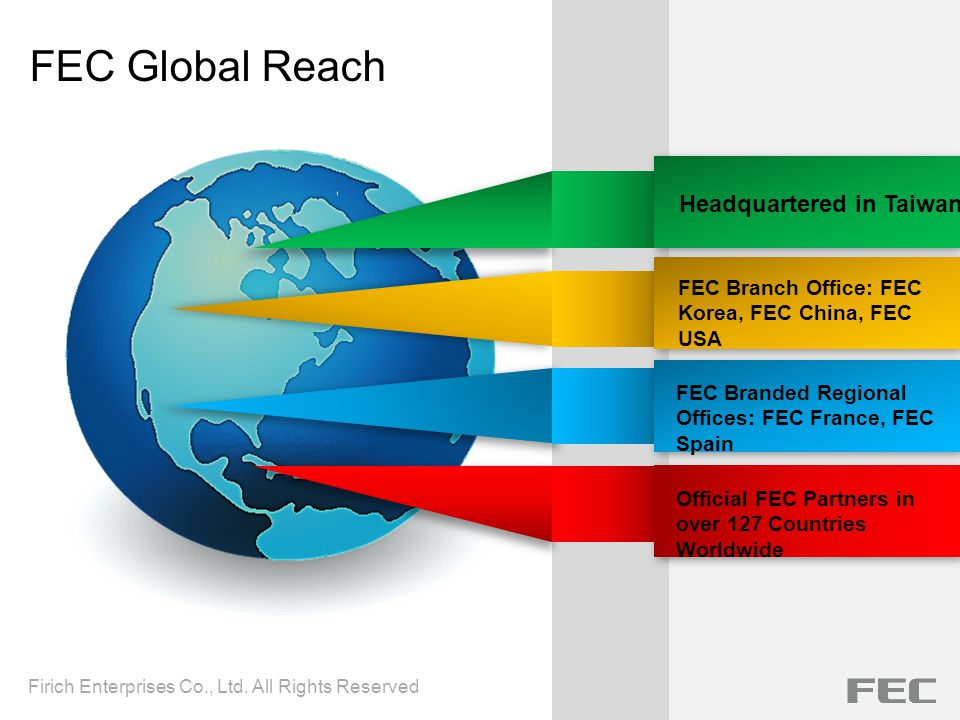 FEC Global Reach FEC Branch Office: FEC Korea, FEC China, FEC USA FEC Branded Regional Offices: FEC France, FEC Spain Headquartered in Taiwan Official FEC Partners in over 127 Countries Worldwide Firich Enterprises Co., Ltd.