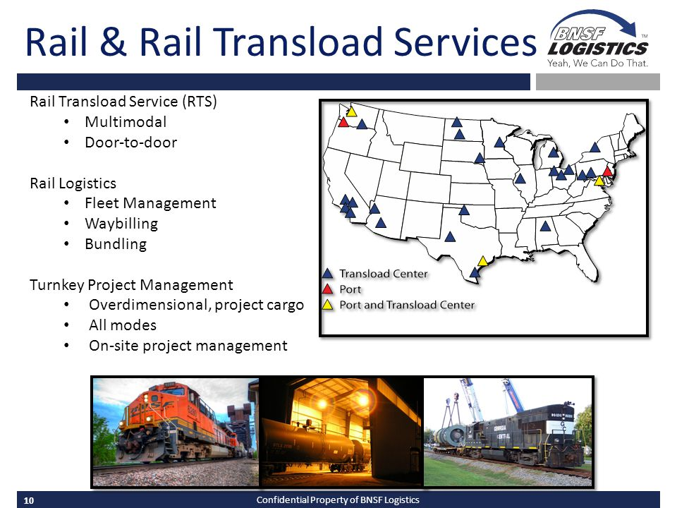 10 Confidential Property of BNSF Logistics Rail & Rail Transload Services Rail Transload Service (RTS) Multimodal Door-to-door Rail Logistics Fleet Management Waybilling Bundling Turnkey Project Management Overdimensional, project cargo All modes On-site project management