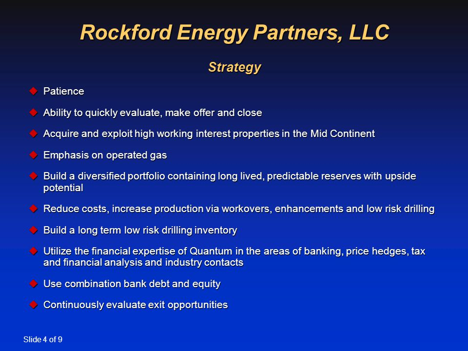 Slide 4 of 9 Rockford Energy Partners, LLC Strategy uPatience uAbility to quickly evaluate, make offer and close uAcquire and exploit high working interest properties in the Mid Continent uEmphasis on operated gas uBuild a diversified portfolio containing long lived, predictable reserves with upside potential uReduce costs, increase production via workovers, enhancements and low risk drilling uBuild a long term low risk drilling inventory uUtilize the financial expertise of Quantum in the areas of banking, price hedges, tax and financial analysis and industry contacts uUse combination bank debt and equity uContinuously evaluate exit opportunities