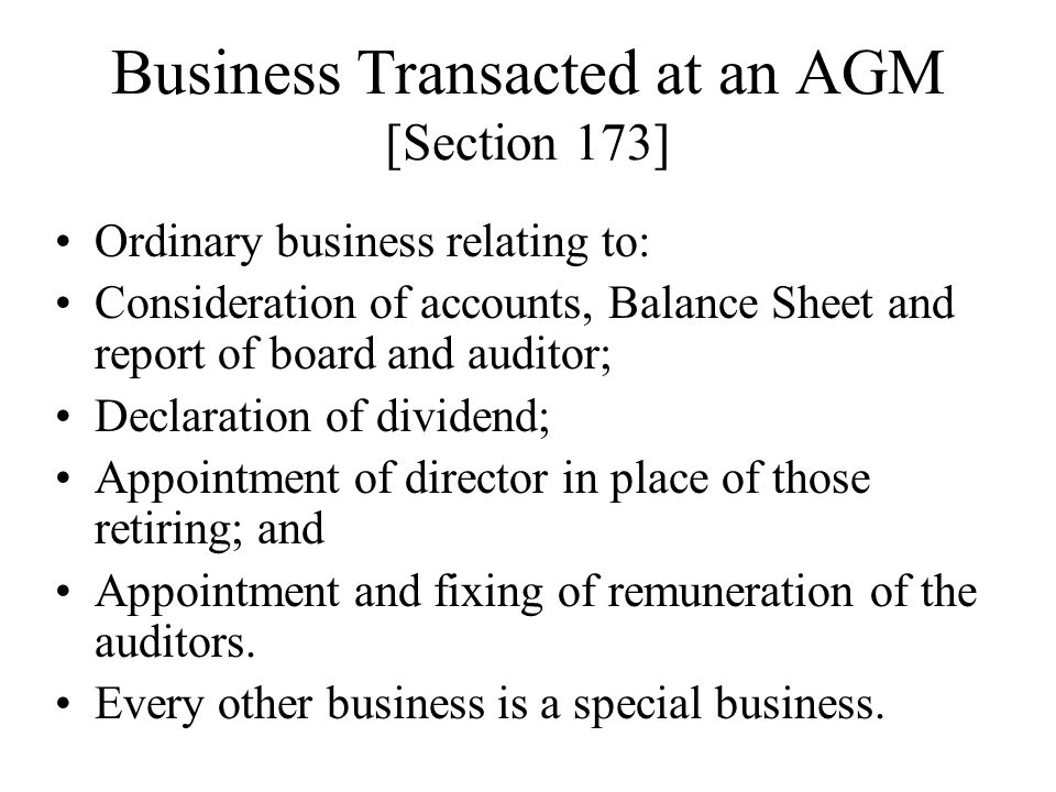Business Transacted at an AGM [Section 173] Ordinary business relating to: Consideration of accounts, Balance Sheet and report of board and auditor; D