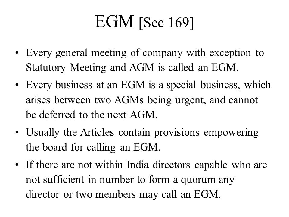 EGM [Sec 169] Every general meeting of company with exception to Statutory Meeting and AGM is called an EGM. Every business at an EGM is a special bus