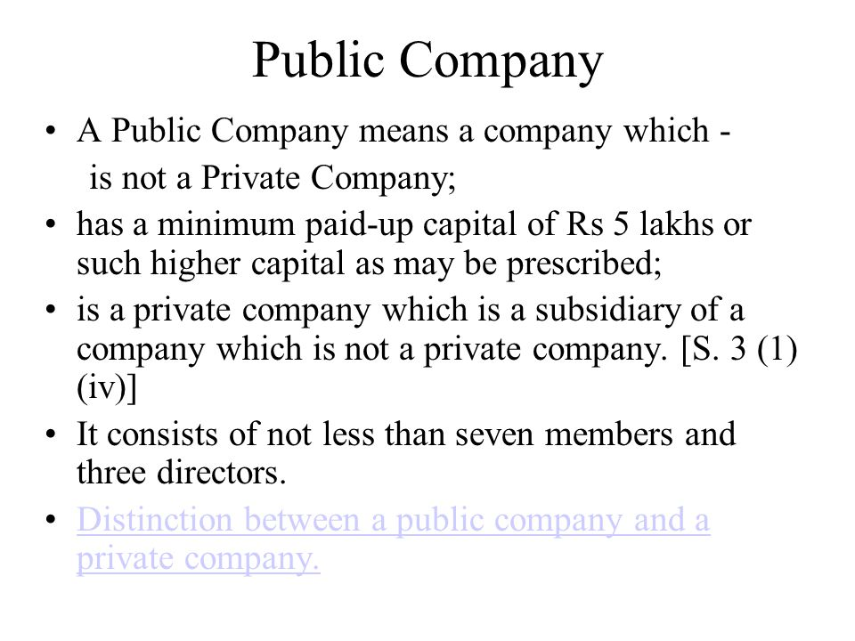 Public Company A Public Company means a company which - is not a Private Company; has a minimum paid-up capital of Rs 5 lakhs or such higher capital a