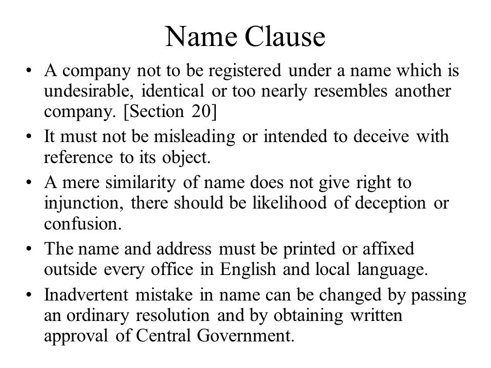 Name Clause A company not to be registered under a name which is undesirable, identical or too nearly resembles another company. [Section 20] It must