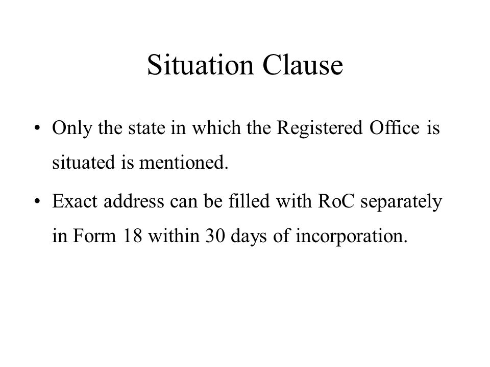 Situation Clause Only the state in which the Registered Office is situated is mentioned. Exact address can be filled with RoC separately in Form 18 wi
