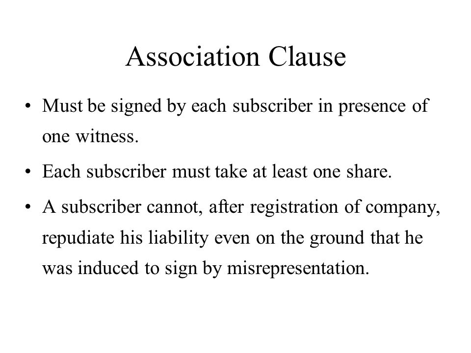 Association Clause Must be signed by each subscriber in presence of one witness. Each subscriber must take at least one share. A subscriber cannot, af