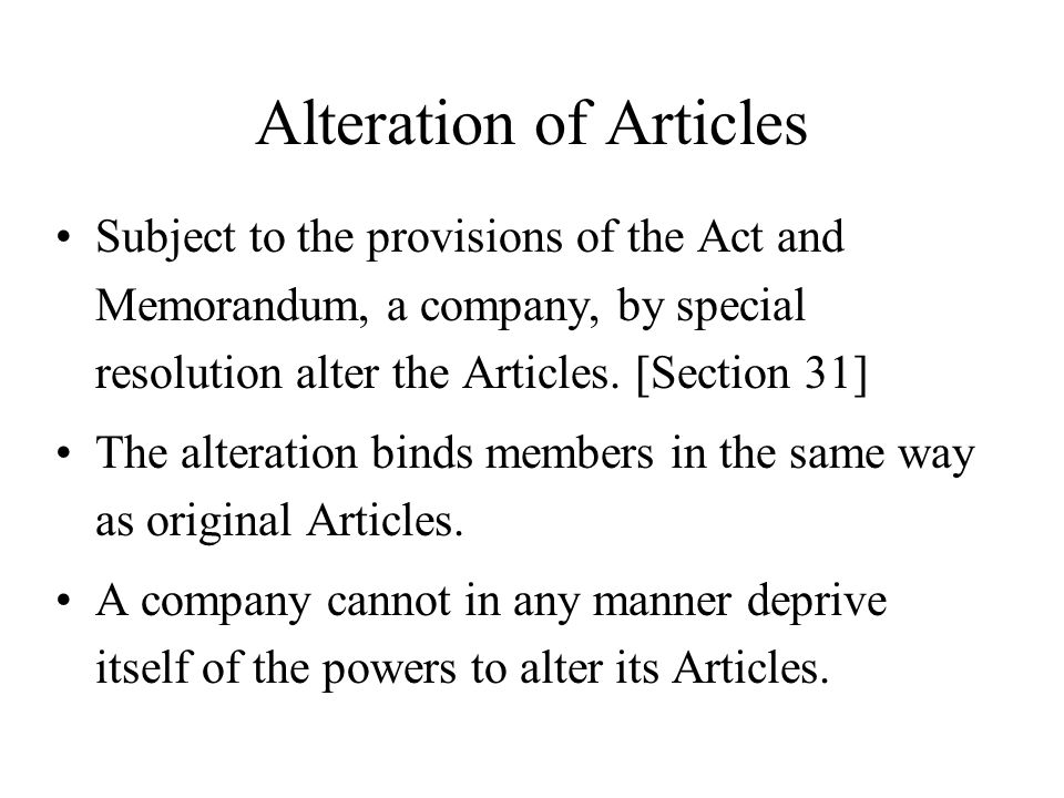 Alteration of Articles Subject to the provisions of the Act and Memorandum, a company, by special resolution alter the Articles. [Section 31] The alte
