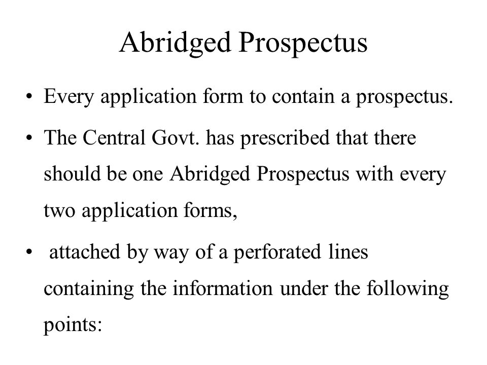 Abridged Prospectus Every application form to contain a prospectus. The Central Govt. has prescribed that there should be one Abridged Prospectus with