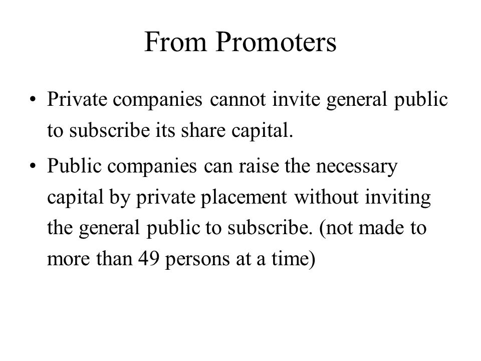 From Promoters Private companies cannot invite general public to subscribe its share capital. Public companies can raise the necessary capital by priv