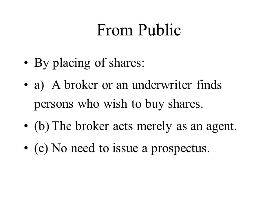 From Public By placing of shares: a)A broker or an underwriter finds persons who wish to buy shares. (b)The broker acts merely as an agent. (c)No need