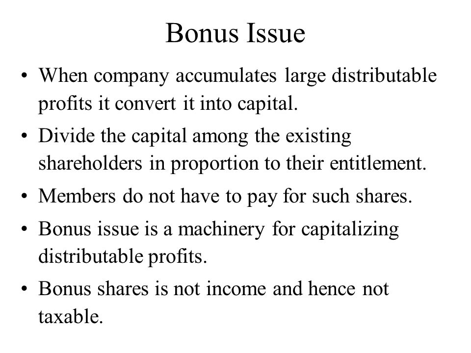 Bonus Issue When company accumulates large distributable profits it convert it into capital. Divide the capital among the existing shareholders in pro