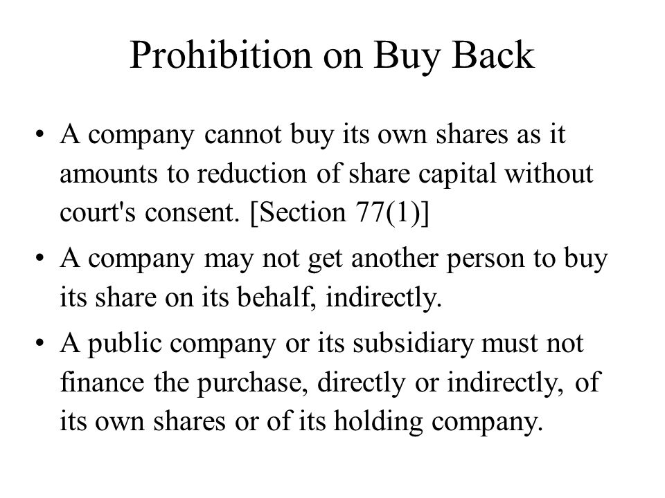 Prohibition on Buy Back A company cannot buy its own shares as it amounts to reduction of share capital without court's consent. [Section 77(1)] A com