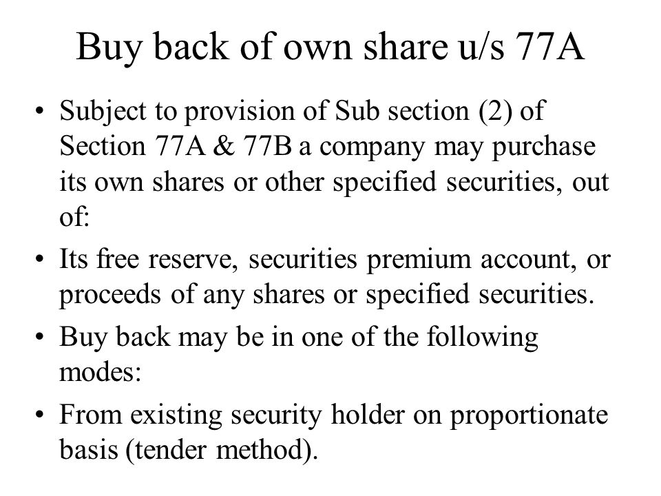 Buy back of own share u/s 77A Subject to provision of Sub section (2) of Section 77A & 77B a company may purchase its own shares or other specified se