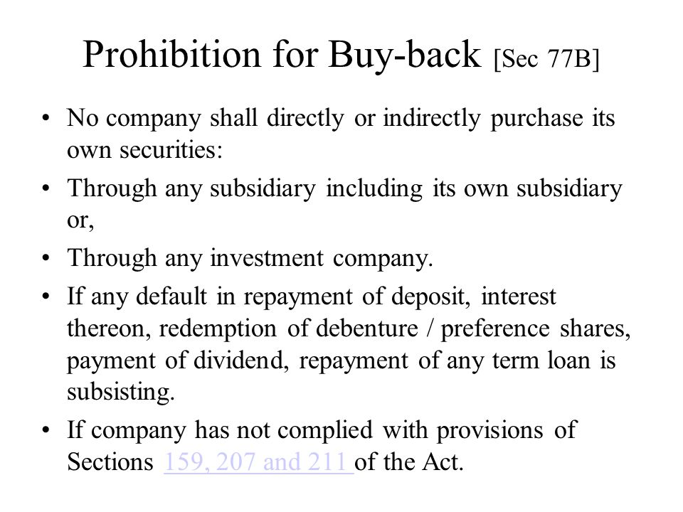 Prohibition for Buy-back [Sec 77B] No company shall directly or indirectly purchase its own securities: Through any subsidiary including its own subsi
