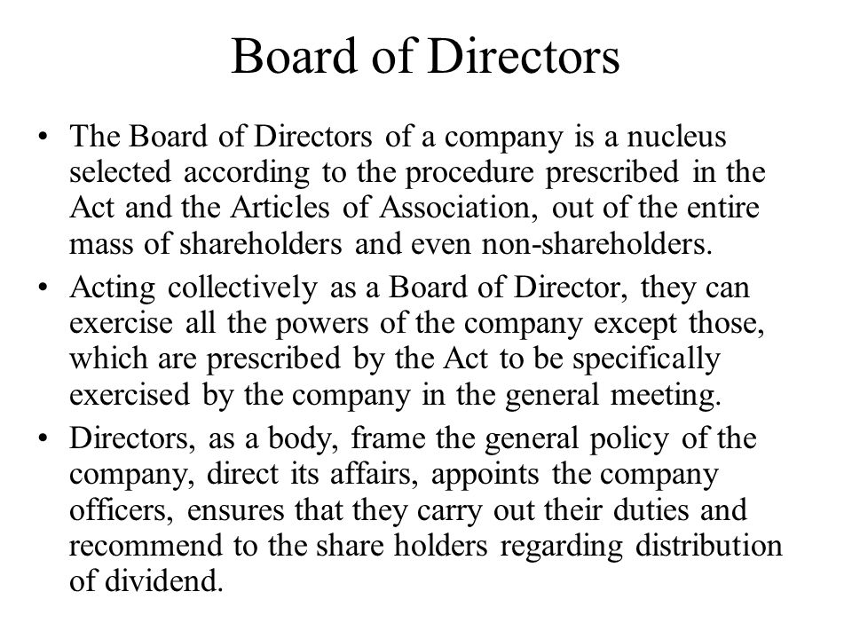 Board of Directors The Board of Directors of a company is a nucleus selected according to the procedure prescribed in the Act and the Articles of Asso