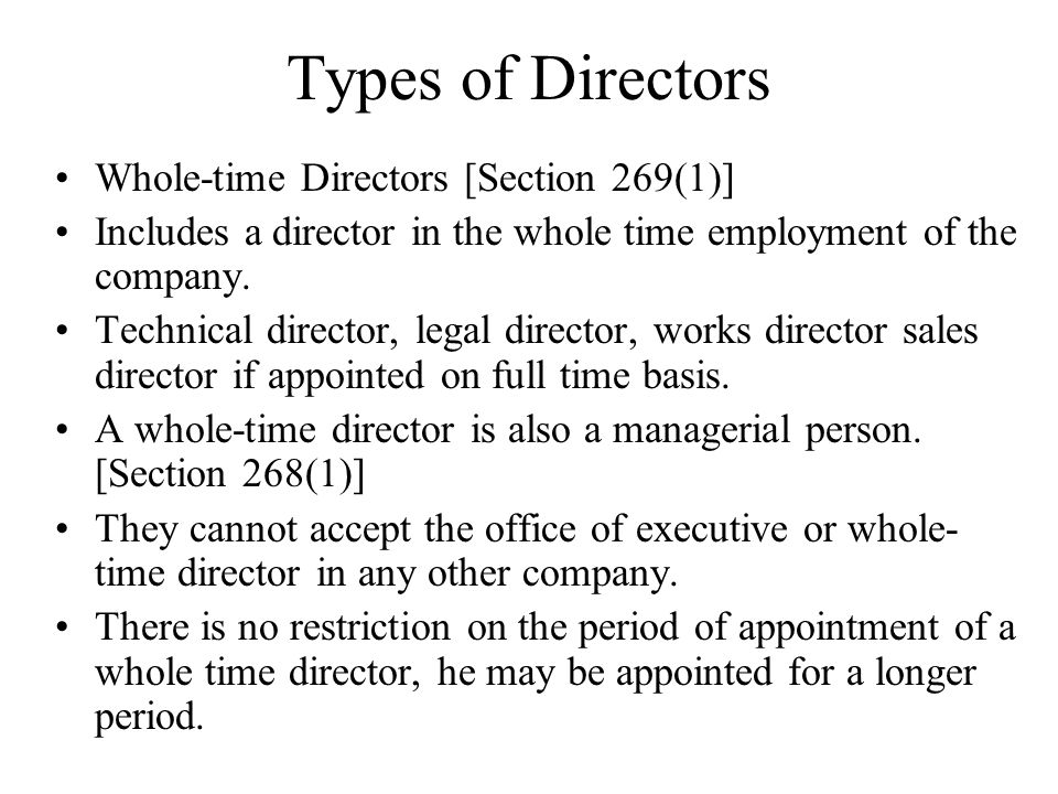 Types of Directors Whole-time Directors [Section 269(1)] Includes a director in the whole time employment of the company. Technical director, legal di