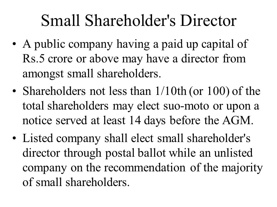 Small Shareholder's Director A public company having a paid up capital of Rs.5 crore or above may have a director from amongst small shareholders. Sha