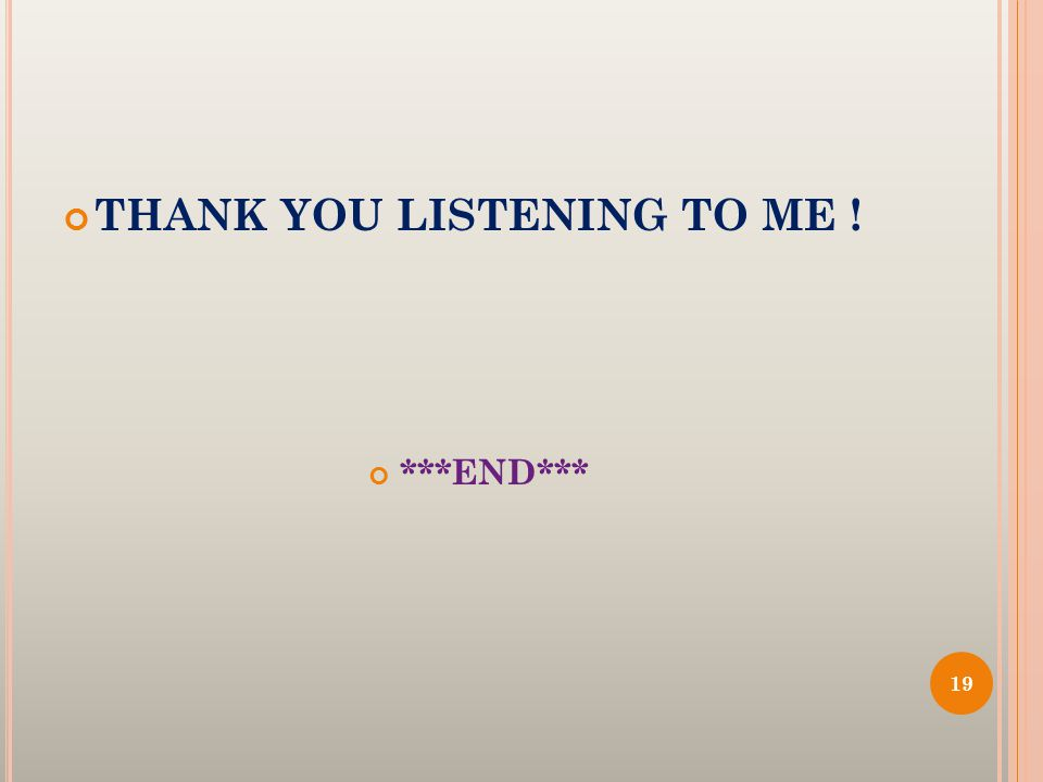 THANK YOU LISTENING TO ME ! ***END*** 19