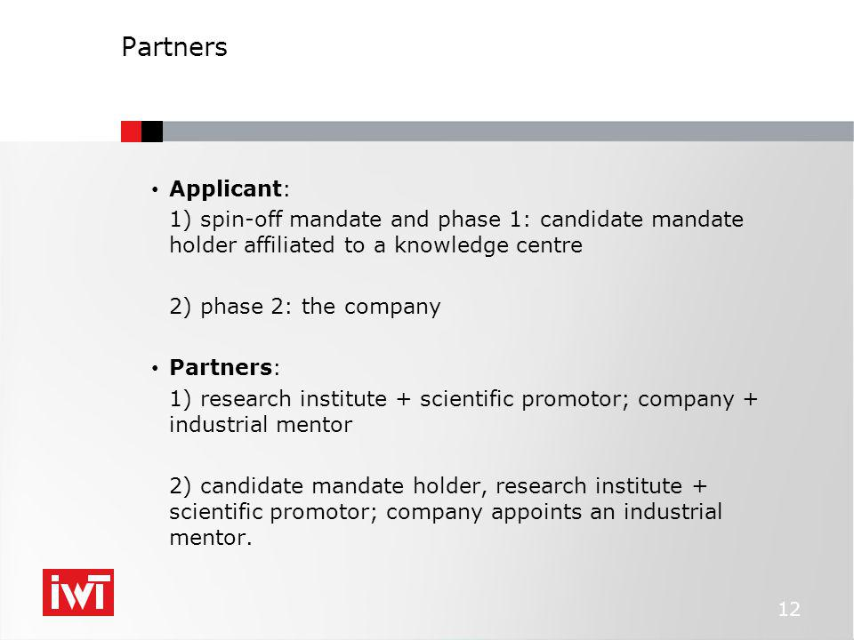 Partners Applicant: 1) spin-off mandate and phase 1: candidate mandate holder affiliated to a knowledge centre 2) phase 2: the company Partners: 1) research institute + scientific promotor; company + industrial mentor 2) candidate mandate holder, research institute + scientific promotor; company appoints an industrial mentor.