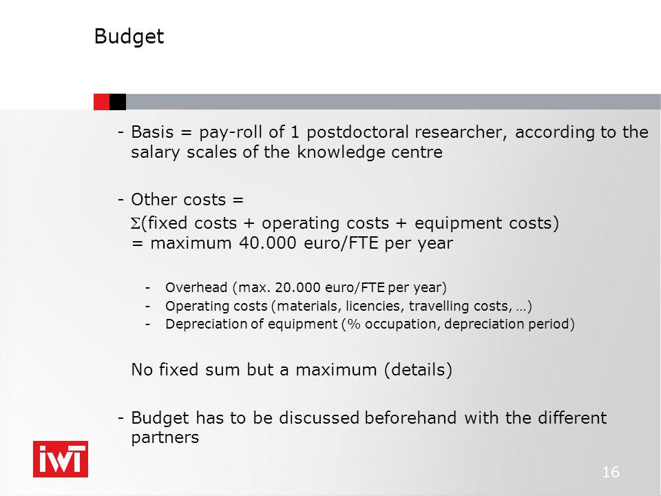 Budget -Basis = pay-roll of 1 postdoctoral researcher, according to the salary scales of the knowledge centre -Other costs = (fixed costs + operating costs + equipment costs) = maximum 40.000 euro/FTE per year -Overhead (max.