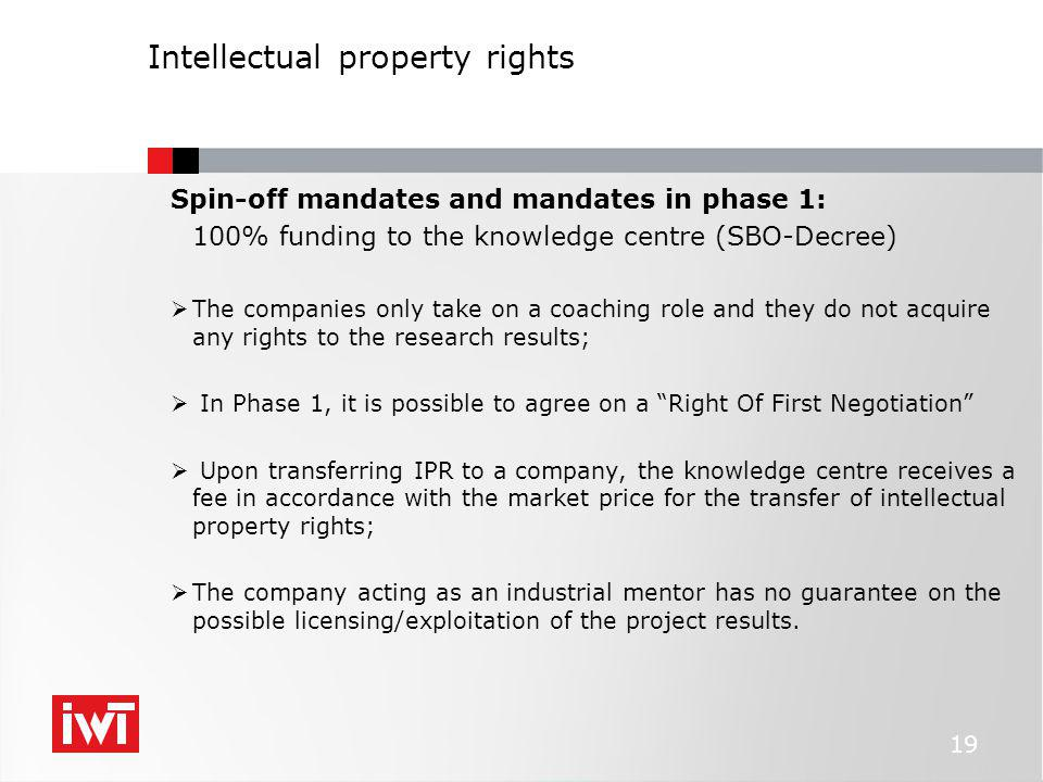 Intellectual property rights Spin-off mandates and mandates in phase 1: 100% funding to the knowledge centre (SBO-Decree)  The companies only take on a coaching role and they do not acquire any rights to the research results;  In Phase 1, it is possible to agree on a Right Of First Negotiation  Upon transferring IPR to a company, the knowledge centre receives a fee in accordance with the market price for the transfer of intellectual property rights;  The company acting as an industrial mentor has no guarantee on the possible licensing/exploitation of the project results.