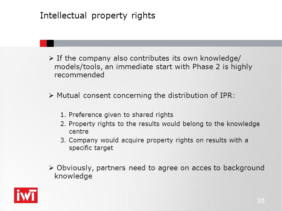 Intellectual property rights  If the company also contributes its own knowledge/ models/tools, an immediate start with Phase 2 is highly recommended  Mutual consent concerning the distribution of IPR: 1.