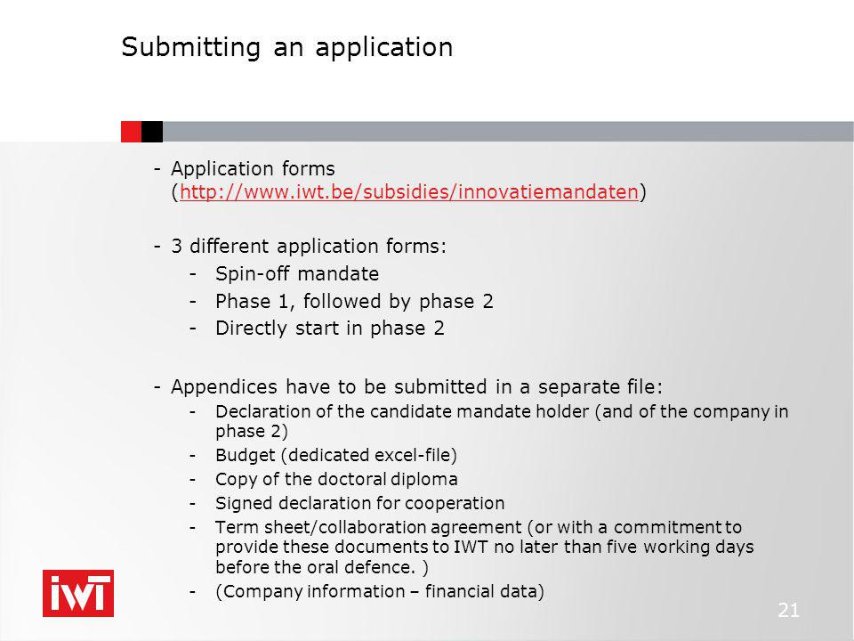 Submitting an application -Application forms (http://www.iwt.be/subsidies/innovatiemandaten)http://www.iwt.be/subsidies/innovatiemandaten -3 different application forms: -Spin-off mandate -Phase 1, followed by phase 2 -Directly start in phase 2 -Appendices have to be submitted in a separate file: -Declaration of the candidate mandate holder (and of the company in phase 2) -Budget (dedicated excel-file) -Copy of the doctoral diploma -Signed declaration for cooperation -Term sheet/collaboration agreement (or with a commitment to provide these documents to IWT no later than five working days before the oral defence.