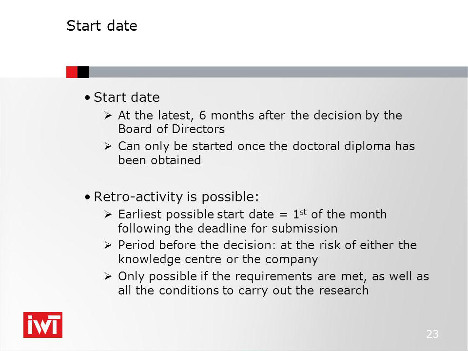 Start date  At the latest, 6 months after the decision by the Board of Directors  Can only be started once the doctoral diploma has been obtained Retro-activity is possible:  Earliest possible start date = 1 st of the month following the deadline for submission  Period before the decision: at the risk of either the knowledge centre or the company  Only possible if the requirements are met, as well as all the conditions to carry out the research 23