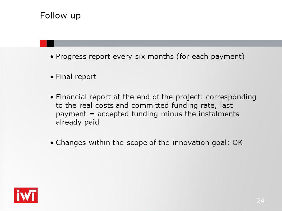 Follow up Progress report every six months (for each payment) Final report Financial report at the end of the project: corresponding to the real costs and committed funding rate, last payment = accepted funding minus the instalments already paid Changes within the scope of the innovation goal: OK 24