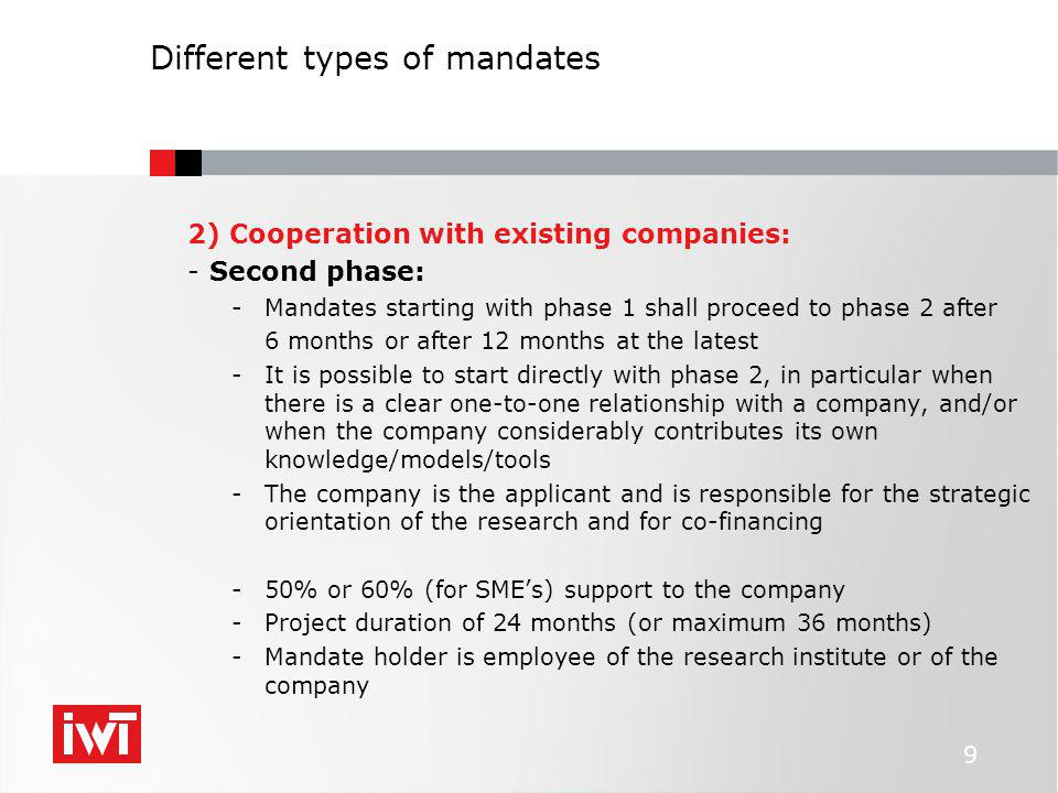 Different types of mandates 2) Cooperation with existing companies: -Second phase: -Mandates starting with phase 1 shall proceed to phase 2 after 6 months or after 12 months at the latest -It is possible to start directly with phase 2, in particular when there is a clear one-to-one relationship with a company, and/or when the company considerably contributes its own knowledge/models/tools -The company is the applicant and is responsible for the strategic orientation of the research and for co-financing -50% or 60% (for SME's) support to the company -Project duration of 24 months (or maximum 36 months) -Mandate holder is employee of the research institute or of the company 9