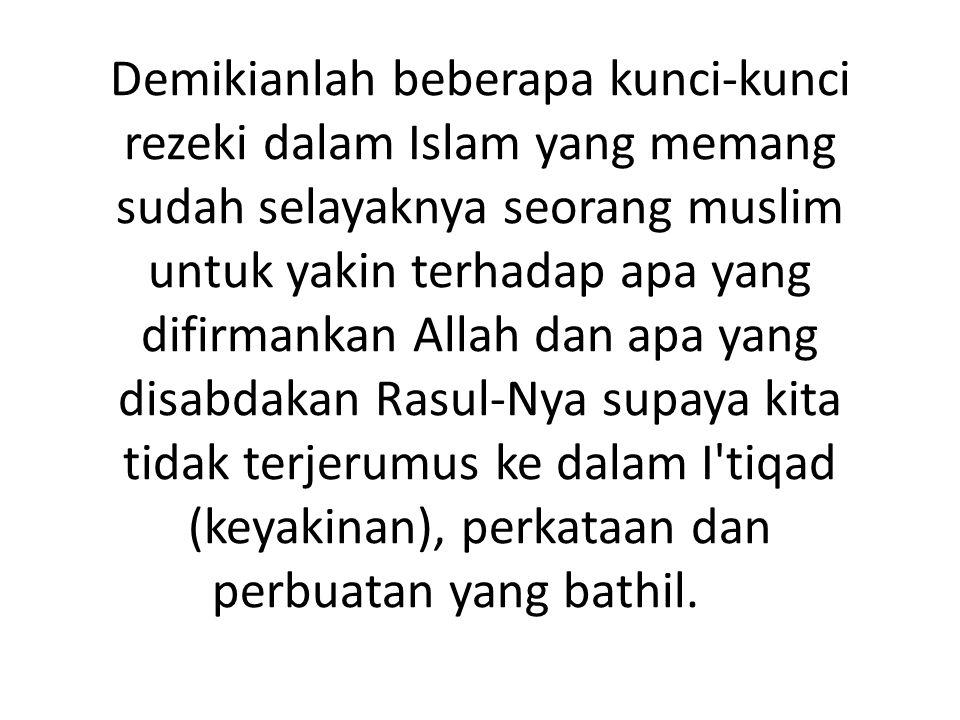 Demikianlah beberapa kunci-kunci rezeki dalam Islam yang memang sudah selayaknya seorang muslim untuk yakin terhadap apa yang difirmankan Allah dan ap
