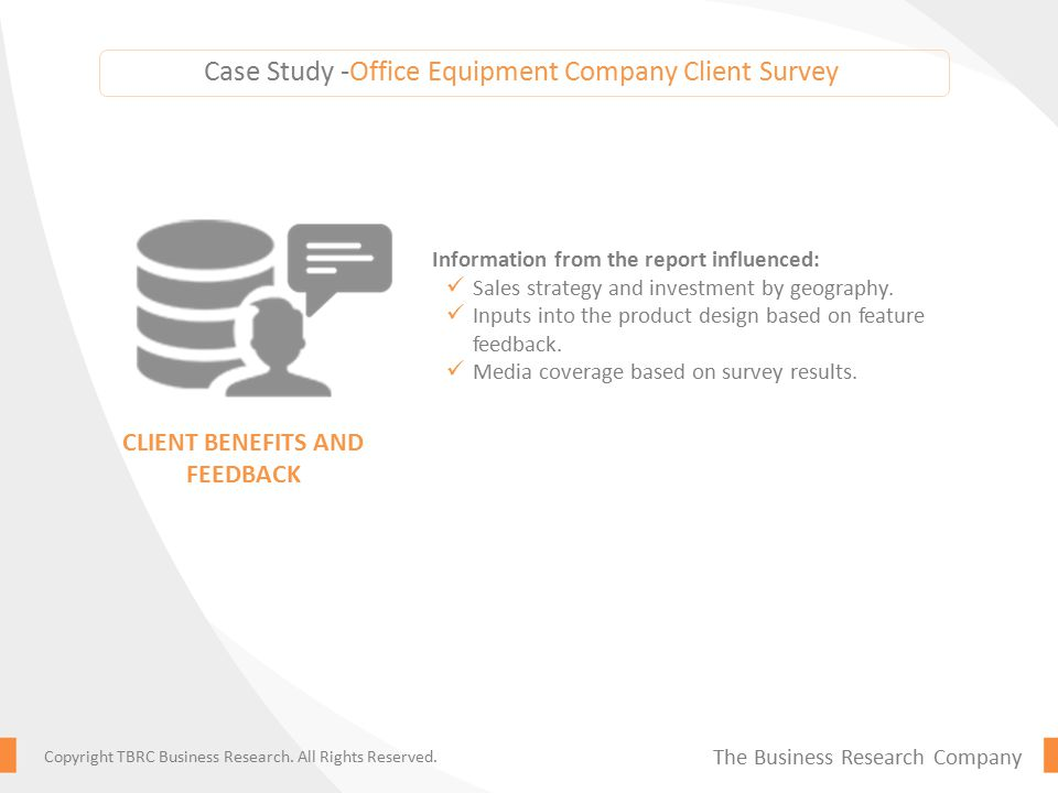 Case Study -Office Equipment Company Client Survey Information from the report influenced: Sales strategy and investment by geography.