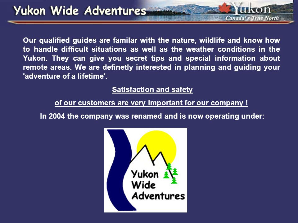 Our qualified guides are familar with the nature, wildlife and know how to handle difficult situations as well as the weather conditions in the Yukon.
