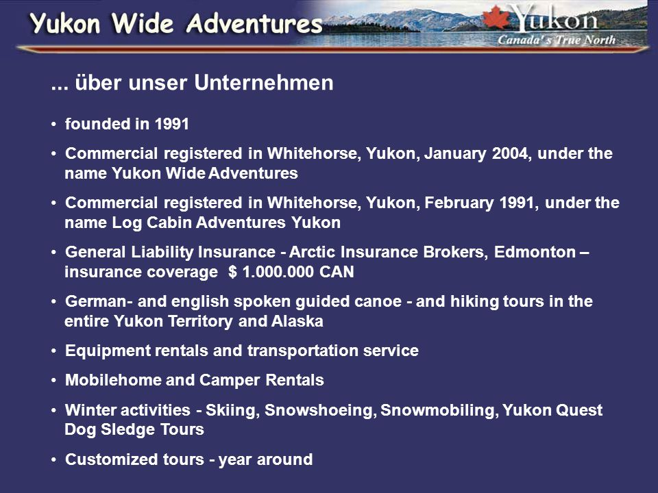 ... über unser Unternehmen founded in 1991 Commercial registered in Whitehorse, Yukon, January 2004, under the name Yukon Wide Adventures Commercial r