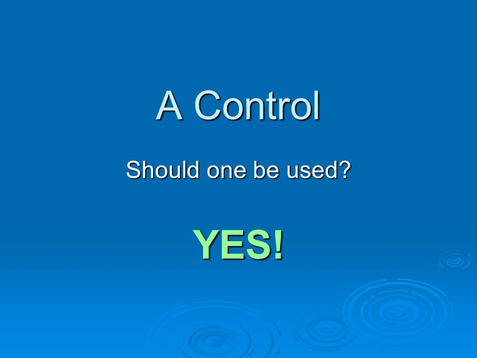 A Control Should one be used? YES!